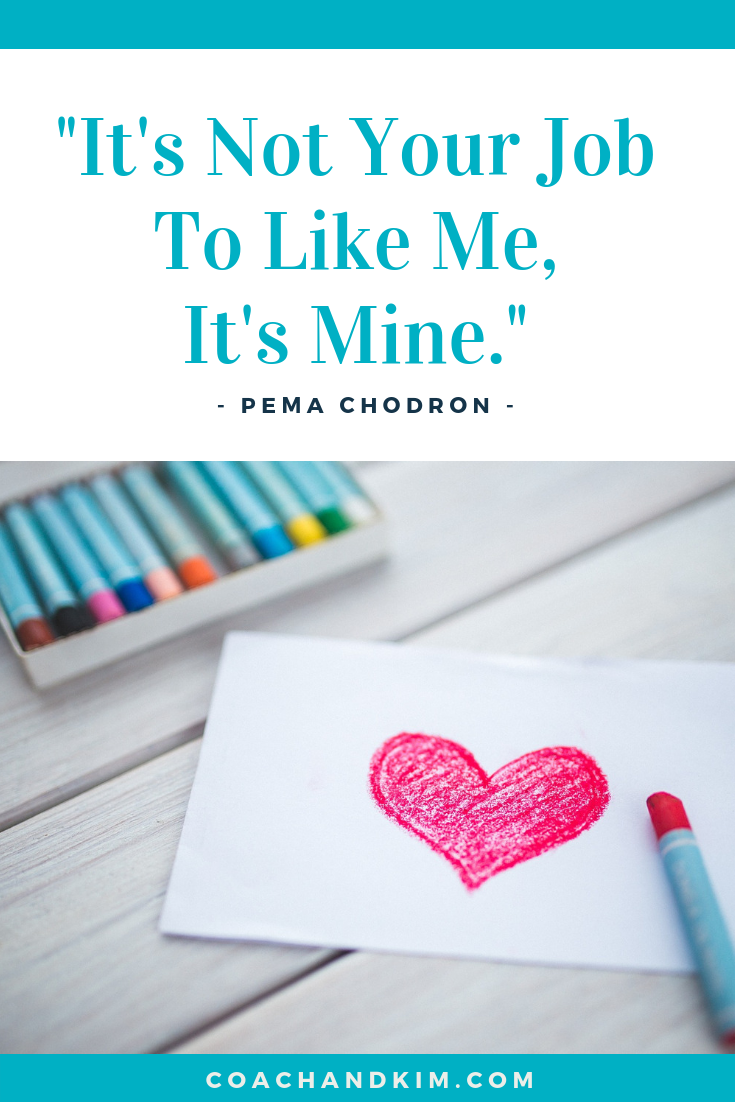 It's not your job to like me, it's mine. --Pema Chodron